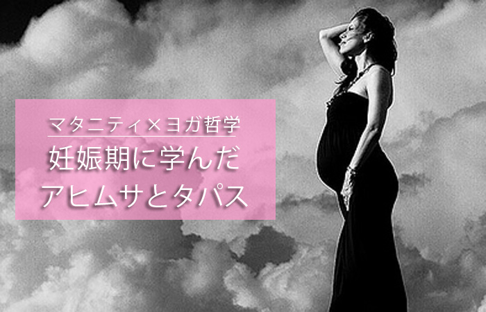 【マタニティ × ヨガ哲学】妊娠期に学んだ『 アヒムサ 』 と 『 タパス 』